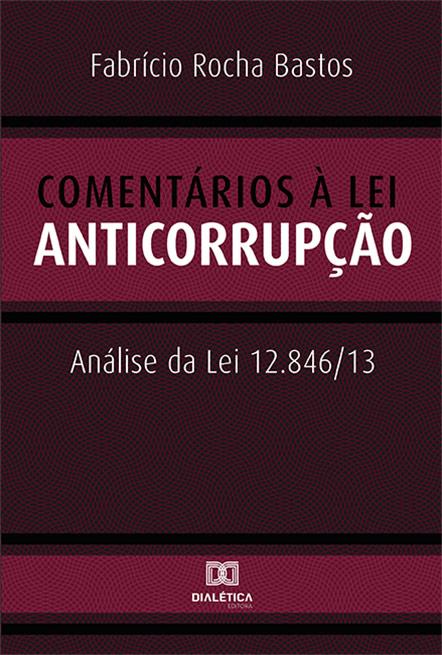 Comentários à Lei Anticorrupção: análise da Lei 12.846/13