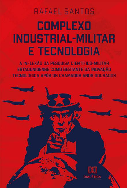 Complexo industrial-militar e tecnologia: a inflexão da pesquisa científico-militar estadunidense como gestante da inovação tecnológica após os chamados anos dourados