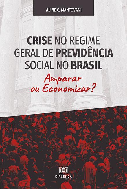 Crise no regime geral de previdência social no Brasil: amparar ou economizar?