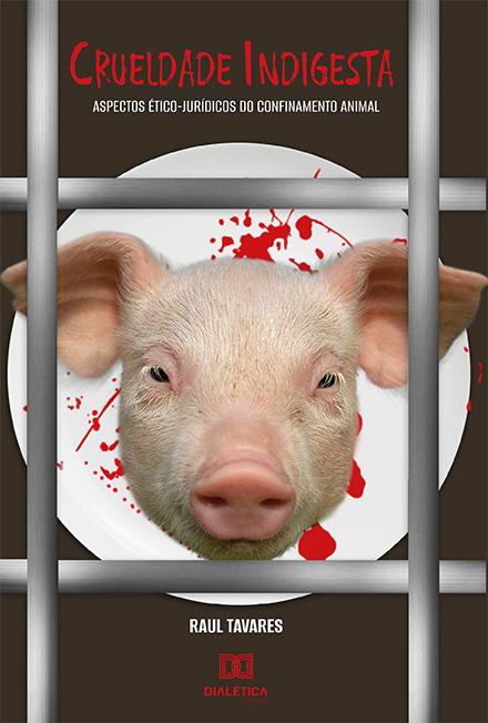 Crueldade indigesta: aspectos ético-jurídicos do confinamento animal