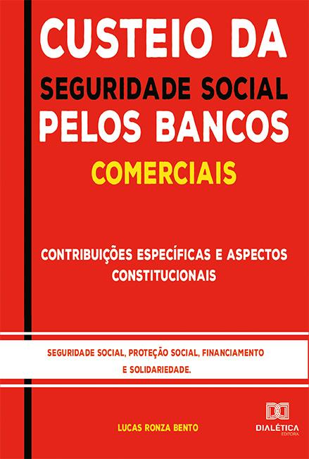 Custeio da seguridade social pelos Bancos Comerciais: contribuições específicas e aspectos constitucionais : seguridade social, proteção social, financiamento e solidariedade