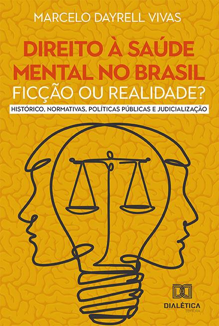 Direito à saúde mental no Brasil: ficção ou realidade? Histórico, Normativas, Políticas Públicas e Judicialização