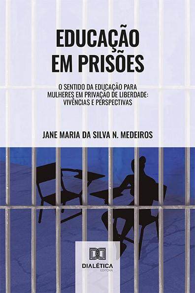 Educação em prisões: o sentido da educação para mulheres em privação de liberdade : vivências e perspectivas