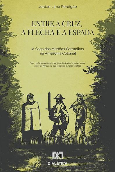 Entre a cruz, a flecha e a espada: a saga das missões carmelitas na Amazônia Colonial
