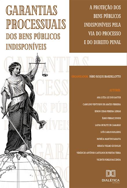 Garantias processuais dos bens públicos indisponíveis: a proteção dos bens públicos indisponíveis pela via do processo e do direito penal