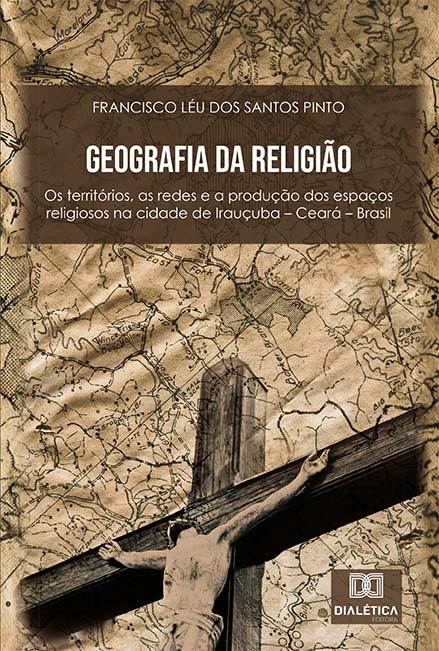 Geografia da religião: os territórios, as redes e a produção dos espaços religiosos na cidade de Irauçuba - Ceará - Brasil