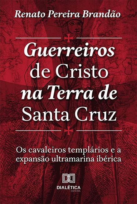 Guerreiros de Cristo na Terra de Santa Cruz: os Cavaleiros Templários e a expansão ultramarina Ibérica