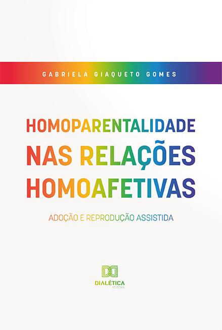 Homoparentalidade nas relações homoafetivas: adoção e reprodução assistida