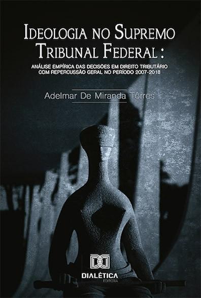 Ideologia no Supremo Tribuna Federal: análise empírica das decisões em Direito Tributário com repercussão geral no período 2007-2018