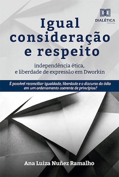 Igual consideração e respeito, independência ética e liberdade de expressão em Dworkin: é possível reconciliar igualdade, liberdade e o discurso do ódio em um ordenamento coerente de princ