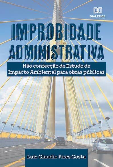 Improbidade administrativa: não confecção de estudos de impacto ambiental para obras públicas