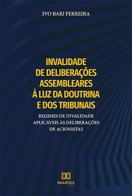 Invalidade de deliberações assembleares à luz da doutrina e dos tribunais: regimes de invalidade aplicáveis às deliberações de acionistas