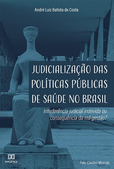 Judicialização das políticas públicas de saúde no Brasil: interferência judicial indevida ou consequência da má gestão?
