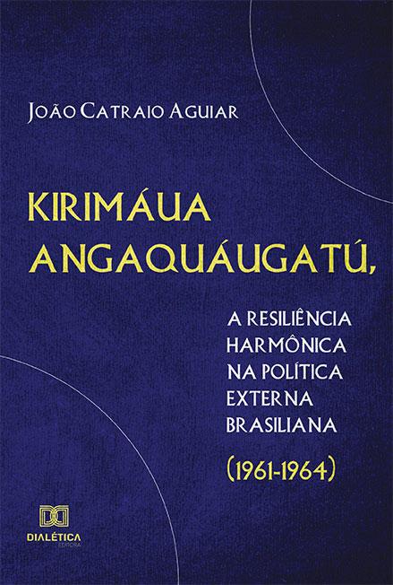 Kirimáua Angaquáugatú, a resiliência harmônica na política externa brasiliana (1961-1964)