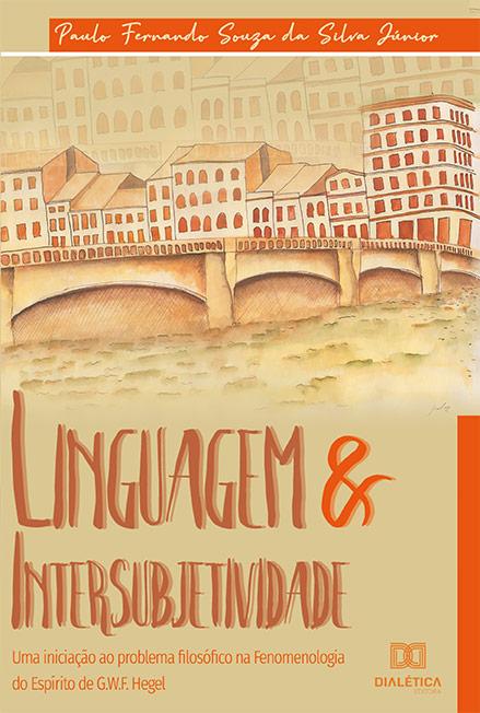 Linguagem & intersubjetividade: uma iniciação ao problema filosófico na Fenomenologia do Espírito de G. W. F. Hegel