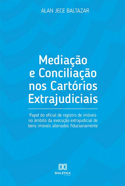 Mediação e conciliação nos cartórios extrajudiciais: papel do oficial de registro de imóveis no âmbito da execução extrajudicial de bens imóveis alienado