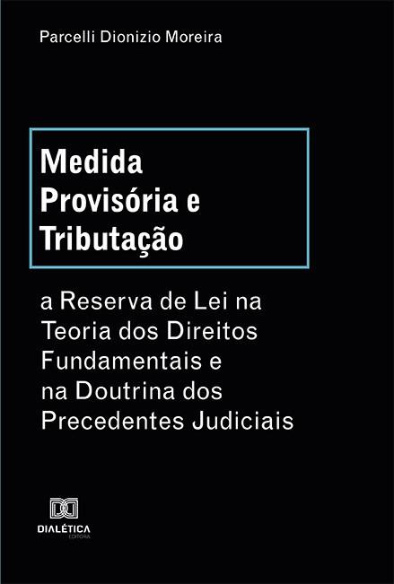 Medida Provisória e Tributação: a Reserva de Lei na Teoria dos Direitos Fundamentais e na Doutrina dos Precedentes Judiciais