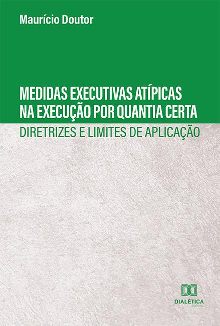 Medidas executivas atípicas na execução por quantia certa: diretrizes e limites de aplicação
