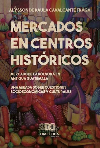 Mercados en centros históricos: el Mercado de la Pólvora en Antigua Guatemala