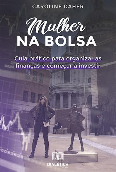 Mulher na bolsa: guia prático para organizar as finanças e começar a investir