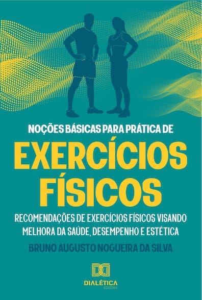 Noções básicas para prática de exercícios físicos: recomendações de exercícios físicos visando melhora da saúde,  desempenho e estética