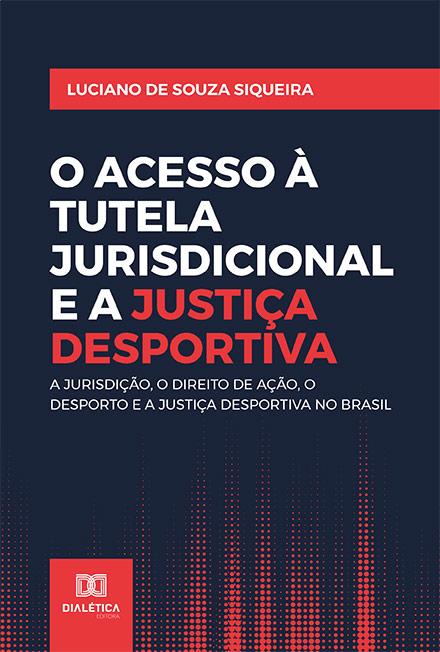 O acesso à Tutela Jurisdicional e a Justiça Desportiva: a jurisdição, o direito de ação, o desporto e a Justiça Desportiva no Brasil