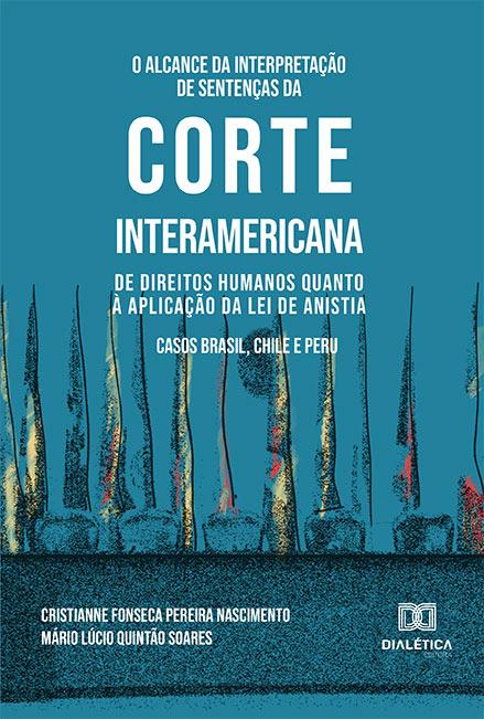 O alcance da interpretação de sentenças da Corte Interamericana de Direitos Humanos quanto à aplicação da Lei de Anistia: Casos Brasil, Chile e Peru