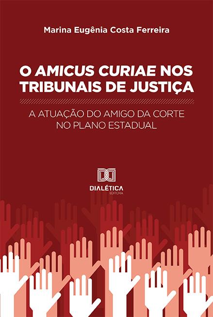 O Amicus Curiae nos Tribunais de Justiça: a atuação do amigo da corte no plano estadual