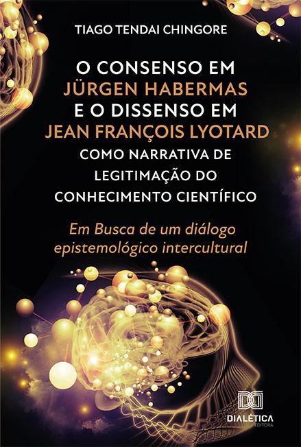 O consenso em Jürgen Habermas e o Dissenso em Jean François Lyotard como narrativa de legitimação do conhecimento científico: em busca de um diálogo epistemológico intercultural