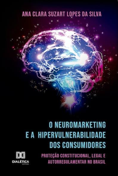 O neuromarketing e a hipervulnerabilidade dos consumidores: proteção constitucional, legal e autorregulamentar no Brasil