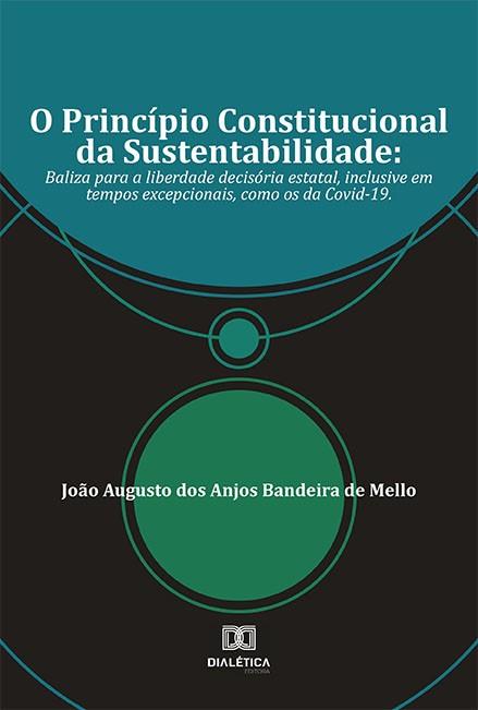 O Princípio Constitucional da Sustentabilidade: baliza para a liberdade decisória estatal, inclusive em tempos excepcionais, como os da Covid-19