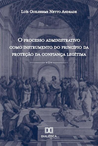 O processo administrativo como instrumento do princípio da proteção da confiança legítima
