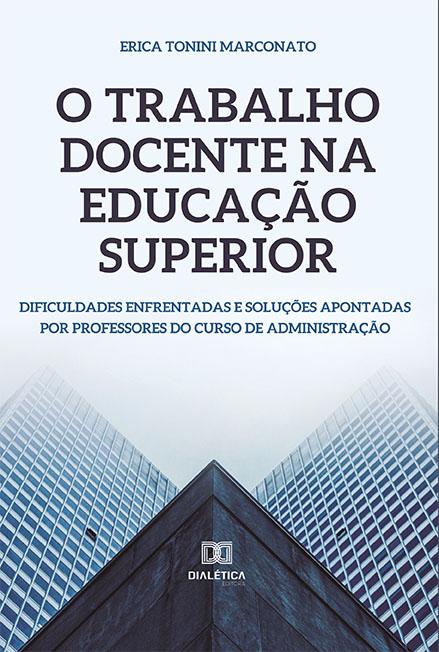 O trabalho docente na educação superior: dificuldades enfrentadas e soluções apontadas por professores do curso de administração
