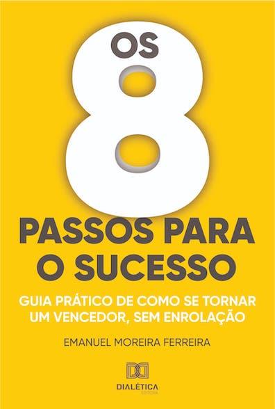 Os 8 passos para o sucesso: guias prático de como se tornar um vencedor, sem enrolação
