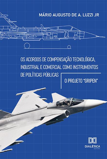 Os acordos de compensação tecnológica, industrial e comercial como instrumentos de políticas públicas: o projeto ''gripen''