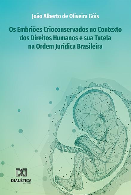 Os embriões crioconservados no contexto dos Direitos Humanos e sua Tutela na Ordem Jurídica Brasileira
