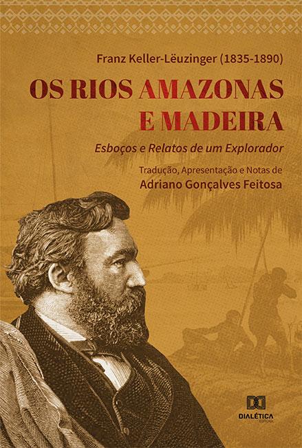 Os Rios Amazonas e Madeira: esboços e relatos de um explorador