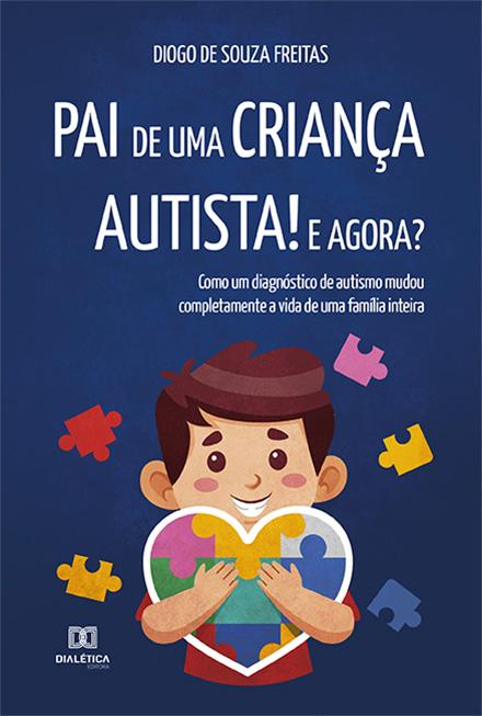 Pai de uma criança autista! E agora?: como um diagnóstico de autismo mudou completamente a vida de uma família inteira