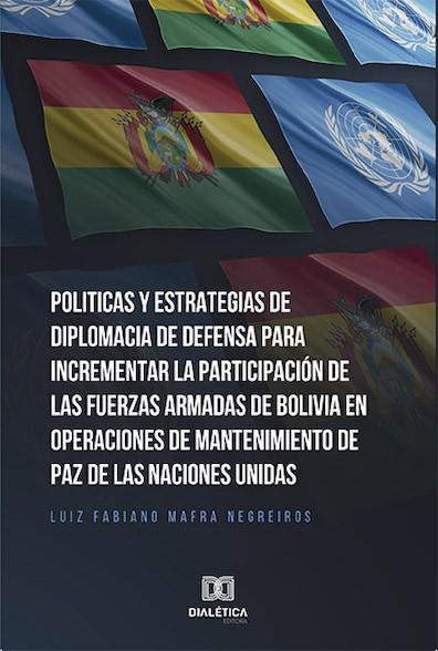 Politicas y Estrategias de Diplomacia de Defensa para incrementar la participación de las fuerzas armadas de Bolívia en operaciones de mantenimiento d
