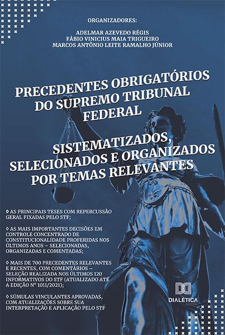 Precedentes obrigatórios do Supremo Tribunal Federal: sistematizados, selecionados e organizados por temas relevantes