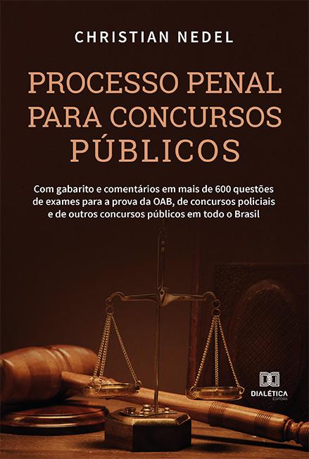 Processo penal para concursos públicos: com gabarito e comentários em mais de 600 questões de exames para a prova da OAB, de concursos públicos em todo o Brasil