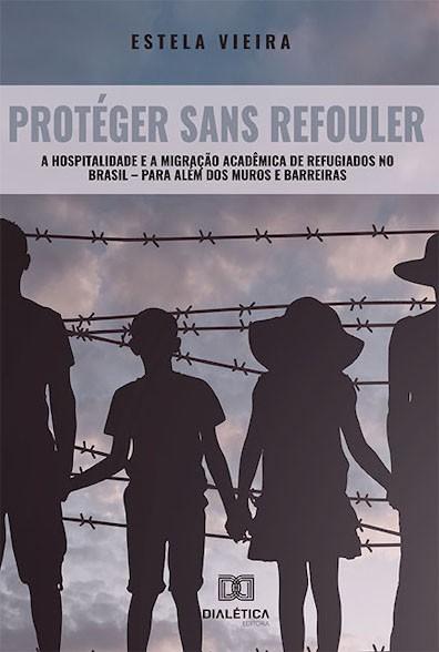 Protéger Sans Refouler: a hospitalidade e a migração acadêmica de refugiados no Brasil ? para além dos muros e barreiras