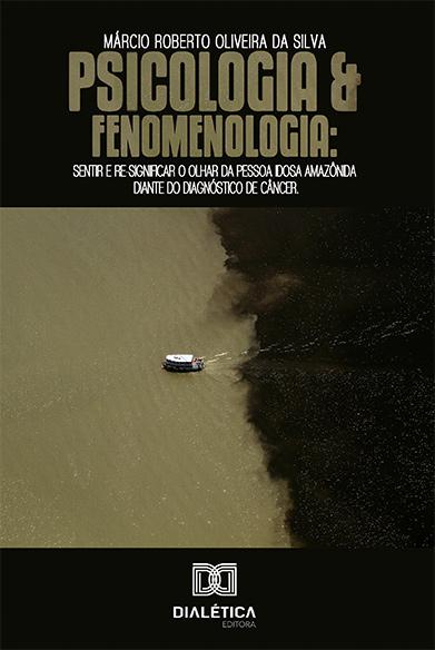 Psicologia e fenomenologia: sentir e re-significar o olhar da pessoa idosa Amazônida diante do diagnóstico de câncer
