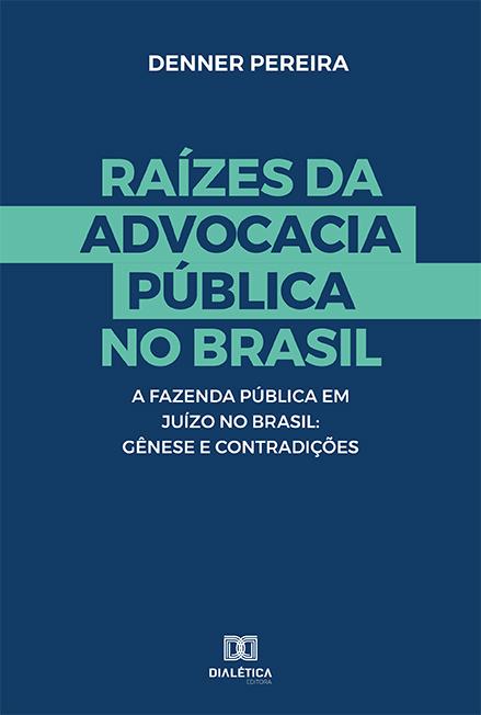 Raízes da advocacia Pública no Brasil: a Fazenda Pública em Juízo no Brasil : gênese e contradições