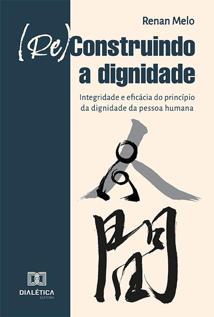 (Re)construindo a dignidade: integridade e eficácia do princípio da dignidade da pessoa humana