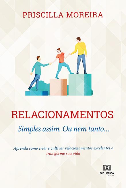 Relacionamentos: Simples assim. Ou nem tanto...: aprenda como criar e cultivar relacionamentos excelentes e transforme sua vida