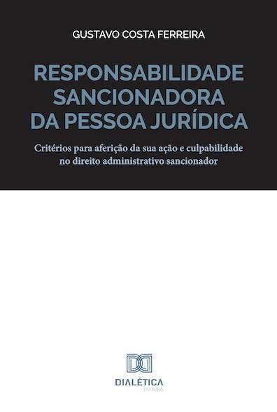 Responsabilidade sancionadora da pessoa jurídica: critérios para aferição da sua ação e culpabilidade no direito administrativo sancionador