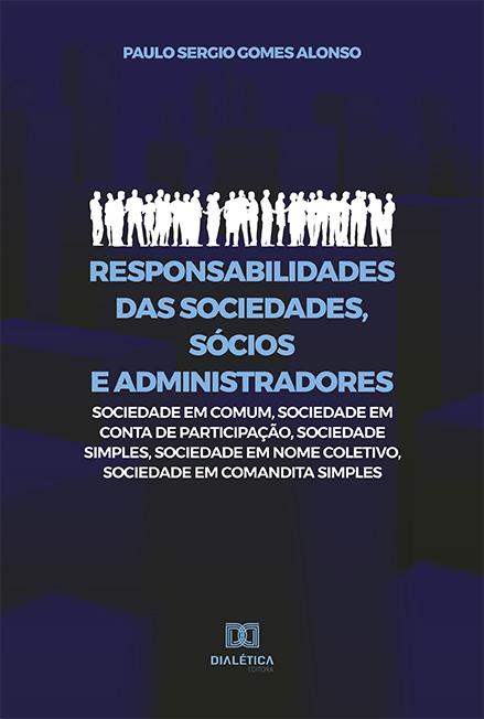 Responsabilidades das sociedades, sócios e administradores: sociedade em comum, sociedade em conta de participação, sociedade simples, sociedade em nome coletivo, sociedade em comandita simples