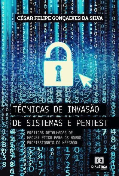 Técnicas de invasão de sistemas e pentest: práticas detalhadas de hacker ético para os novos profissionais do mercado