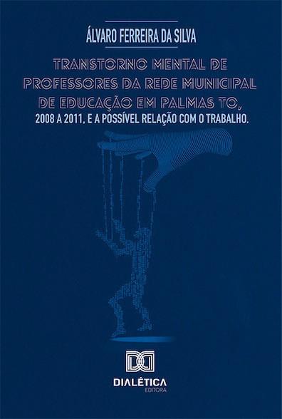 Transtorno mental de professores da rede municipal de educação em Palmas TO, 2008 a 2011, e a possível relação com o trabalho